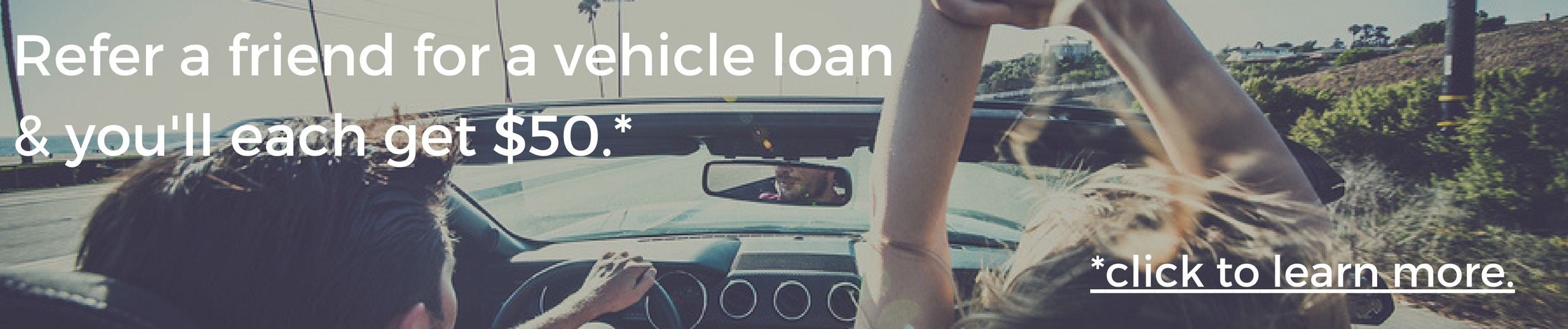 Refer a friend for a vehicle loan and you'll each get $50. Click to learn more.