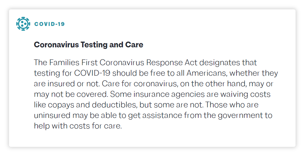 The Families First Coronavirus Response Act designates that testing for COVID-19 should be free to all Americans, whether they are insured or not. Care for coronavirus, on the other hand, may or may not be covered. Some insurance agencies are waiving costs like copays and deductibles, but some are not. Those who are uninsured may be able to get assistance from the government to help with costs for care.