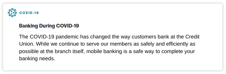 COVID-19 notice: Banking During COVID-19. The COVID-19 pandemic has changed the way customers bank at the Credit Union. While we continue to serve our members as safely and efficiently as possible at the branch itself, mobile banking is a safe way to complete your banking needs.