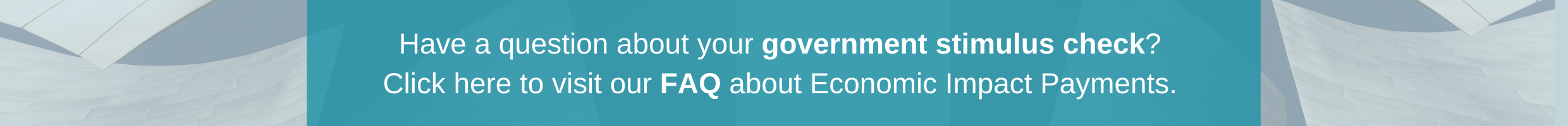 have a question about your government stimulus check? Click here to visit our FAQ about Economic Impact Payments.
