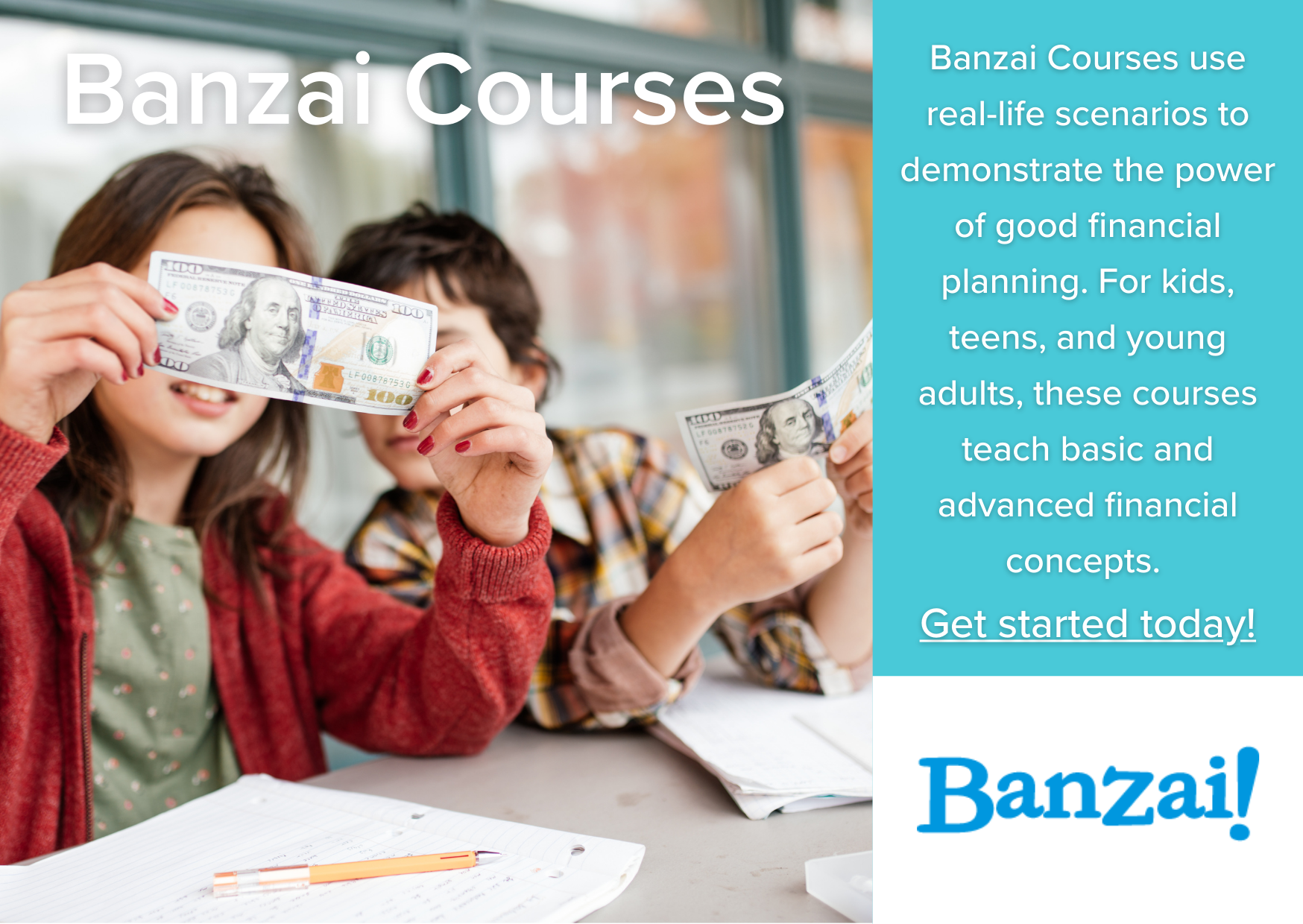 Banzai Courses: Banzai Courses use real-life scenarios to demonstrate the power of good financial planning. For kids, teens, and young adults, these courses teach basic and advanced financial concepts.  Get started today! Banzai logo