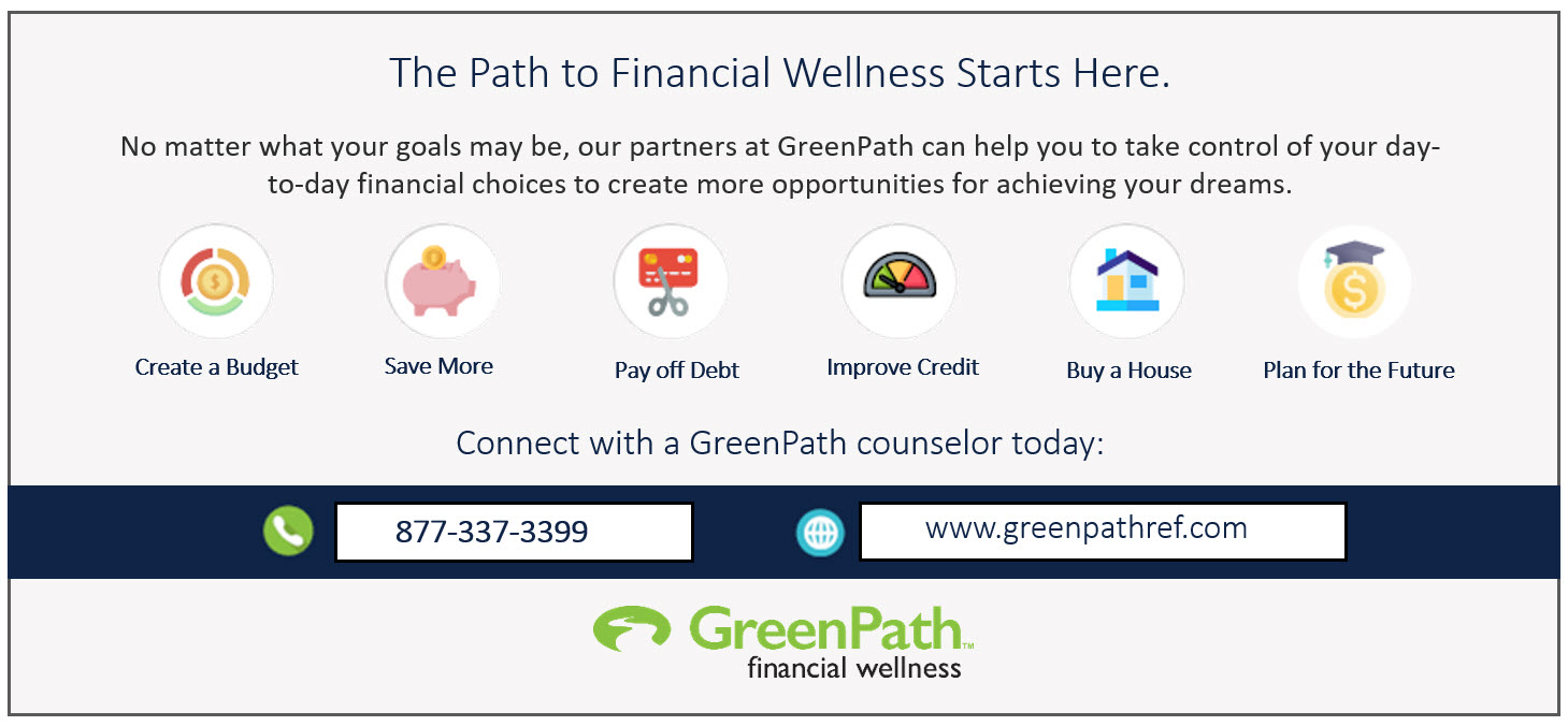 The Path to Financial Wellness Starts Here. No matter what your goals may be, our partners at GreenPath can help you to take control of your day-to-day financial choices to create more opportunites for achieving your dreams. Create a Budget. Save More. Pay off Debt. Improve Credit. Buy an House. Plan for the Future. Connect with a GreenPath counselor today: phone number - 877-337-3399. website: www.greenpathref.com GreenPath financial wellness logo